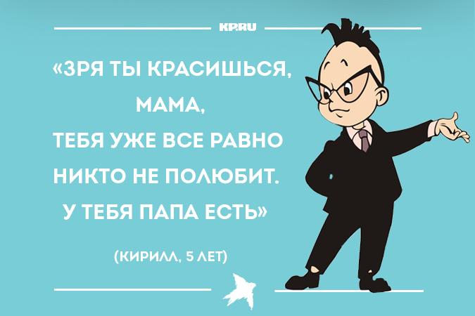 «Зря ты красишься, мама, тебя уже все равно никто не полюбит. У тебя папа есть». (Кирилл, 5 лет)